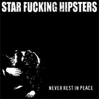 Star Fucking Hipsters - Never Rest In Peace