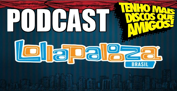 Podcast #33 – Lollapalooza Brasil 2014