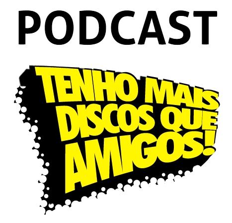 Podcast do Tenho Mais Discos Que Amigos!