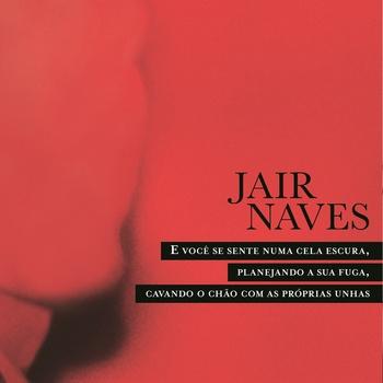 Jair Naves - E Você Se Sente Numa Cela Escura, Planejando a Sua Fuga, Cavando o Chão com As Próprias Unhas