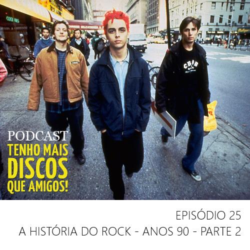 Podcast do Tenho Mais Discos Que Amigos! - Episódio 25 - A história do Rock - Anos 90 - Parte 2